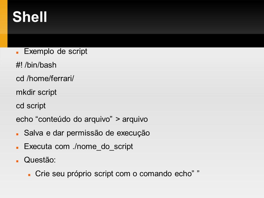 Shell Exemplo de script #! /bin/bash cd /home/ferrari/ mkdir script cd script echo conteúdo do arquivo > arquivo Salva e dar permissão de execução Exe