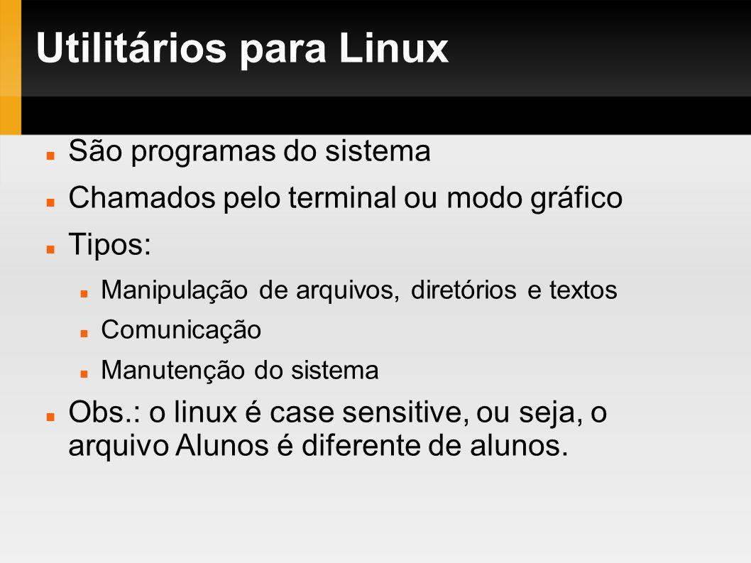 Utilitários para Linux São programas do sistema Chamados pelo terminal ou modo gráfico Tipos: Manipulação de arquivos, diretórios e textos Comunicação