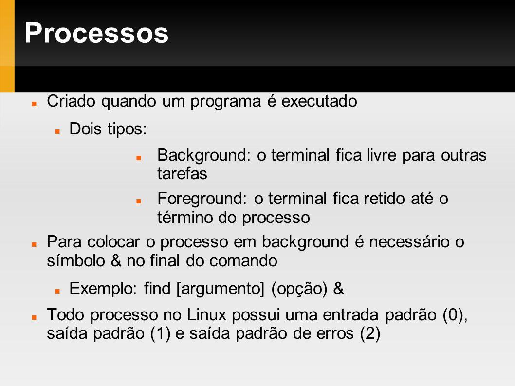 Processos Criado quando um programa é executado Dois tipos: Background: o terminal fica livre para outras tarefas Foreground: o terminal fica retido a
