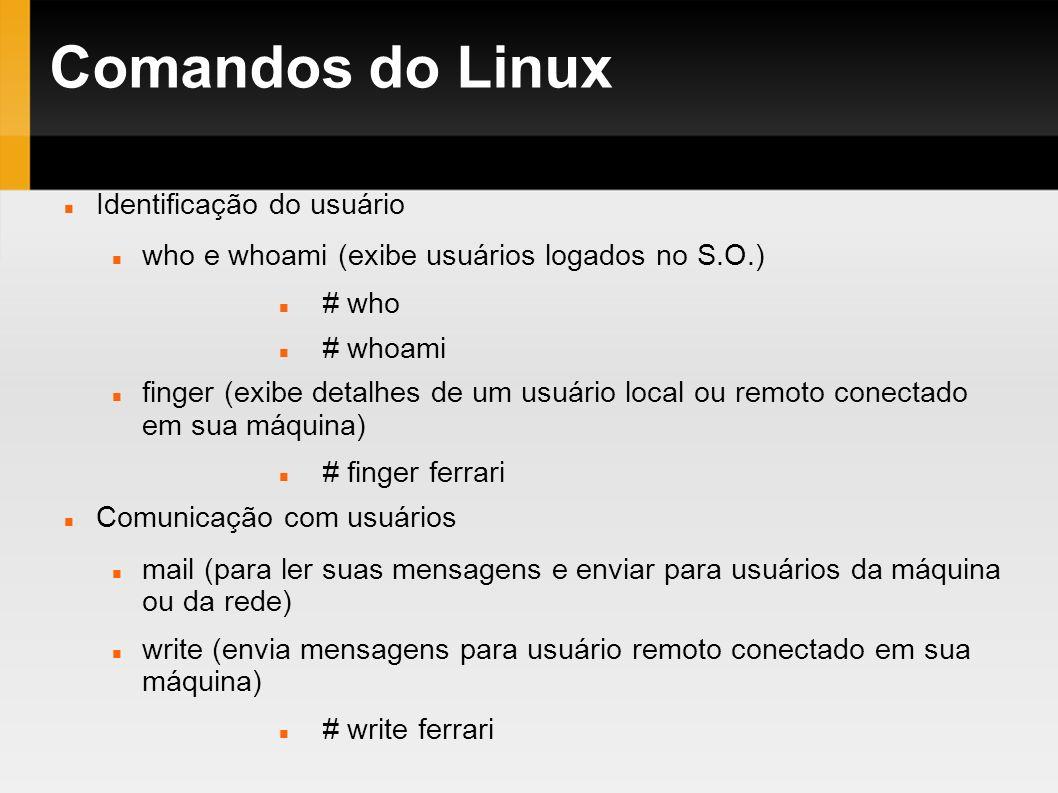 Comandos do Linux Identificação do usuário who e whoami (exibe usuários logados no S.O.) # who # whoami finger (exibe detalhes de um usuário local ou