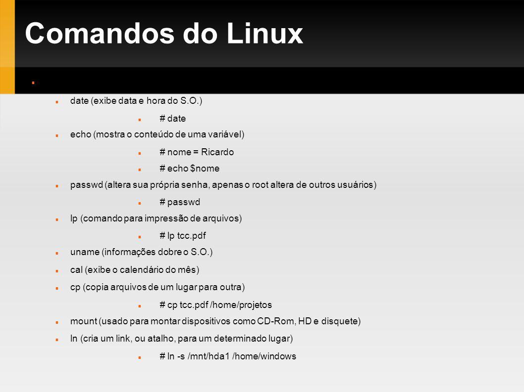 Comandos do Linux Comandos diversos date (exibe data e hora do S.O.) # date echo (mostra o conteúdo de uma variável) # nome = Ricardo # echo $nome pas