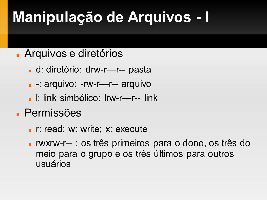Manipulação de Arquivos - I Arquivos e diretórios d: diretório: drw-rr-- pasta -: arquivo: -rw-rr-- arquivo l: link simbólico: lrw-rr-- link Permissõe
