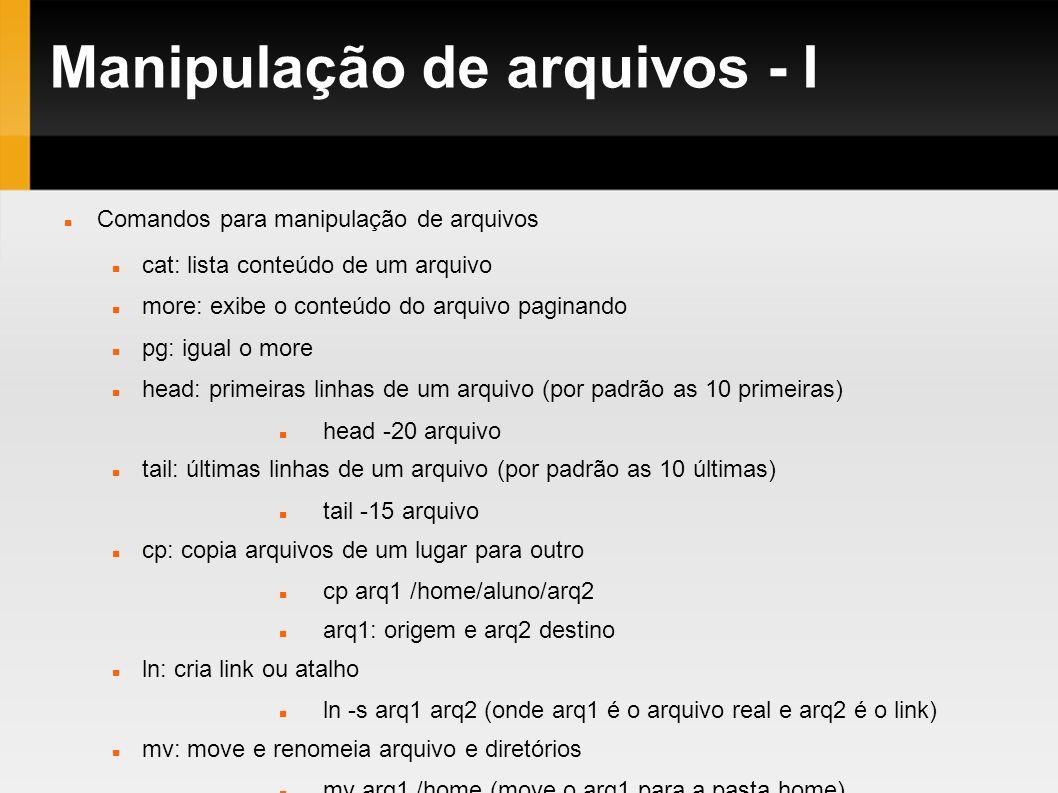 Manipulação de arquivos - I Comandos para manipulação de arquivos cat: lista conteúdo de um arquivo more: exibe o conteúdo do arquivo paginando pg: ig