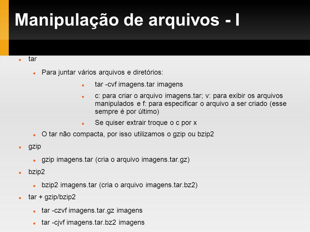 Manipulação de arquivos - I tar Para juntar vários arquivos e diretórios: tar -cvf imagens.tar imagens c: para criar o arquivo imagens.tar; v: para ex