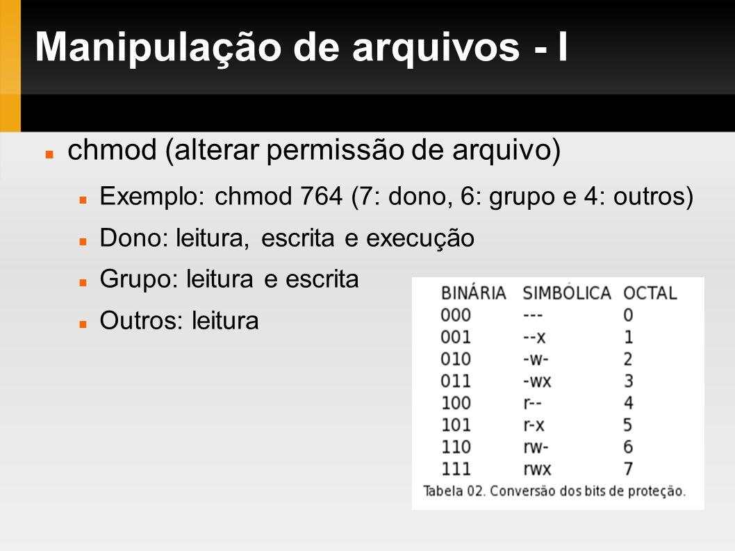 Manipulação de arquivos - I chmod (alterar permissão de arquivo) Exemplo: chmod 764 (7: dono, 6: grupo e 4: outros) Dono: leitura, escrita e execução