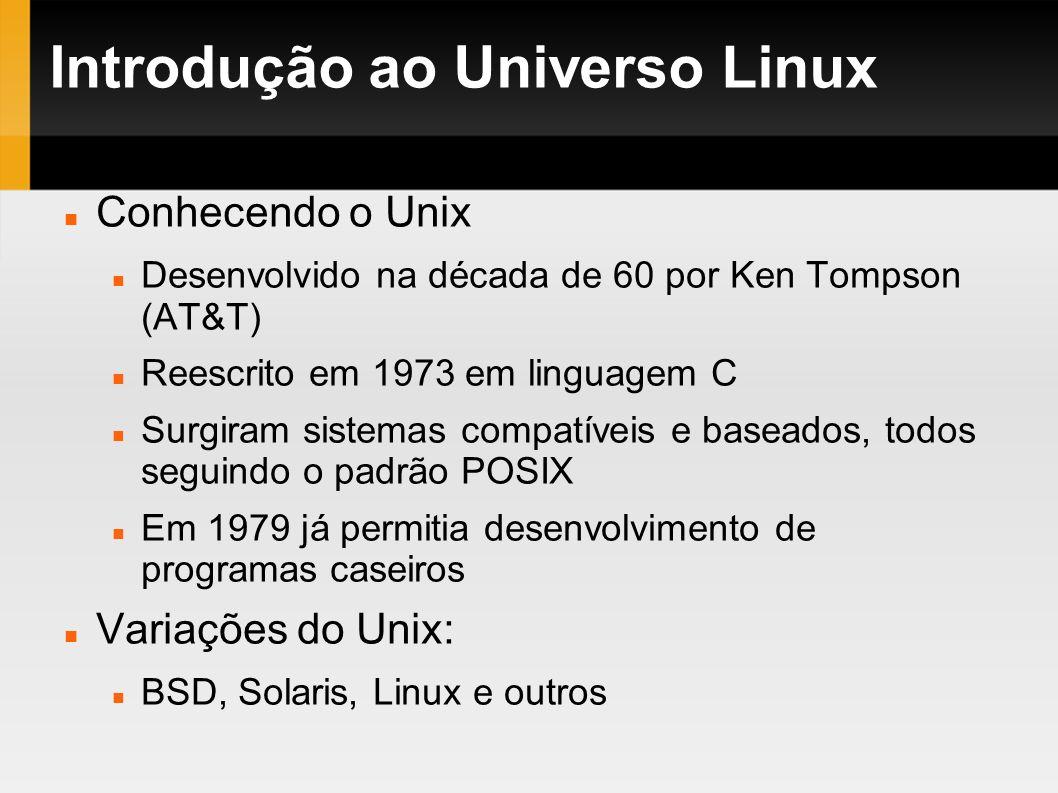 Introdução ao Universo Linux Conhecendo o Unix Desenvolvido na década de 60 por Ken Tompson (AT&T) Reescrito em 1973 em linguagem C Surgiram sistemas