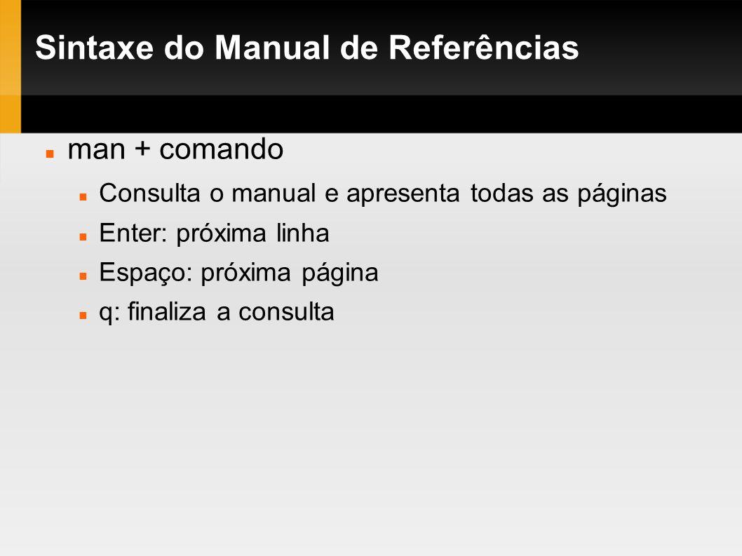 Sintaxe do Manual de Referências man + comando Consulta o manual e apresenta todas as páginas Enter: próxima linha Espaço: próxima página q: finaliza