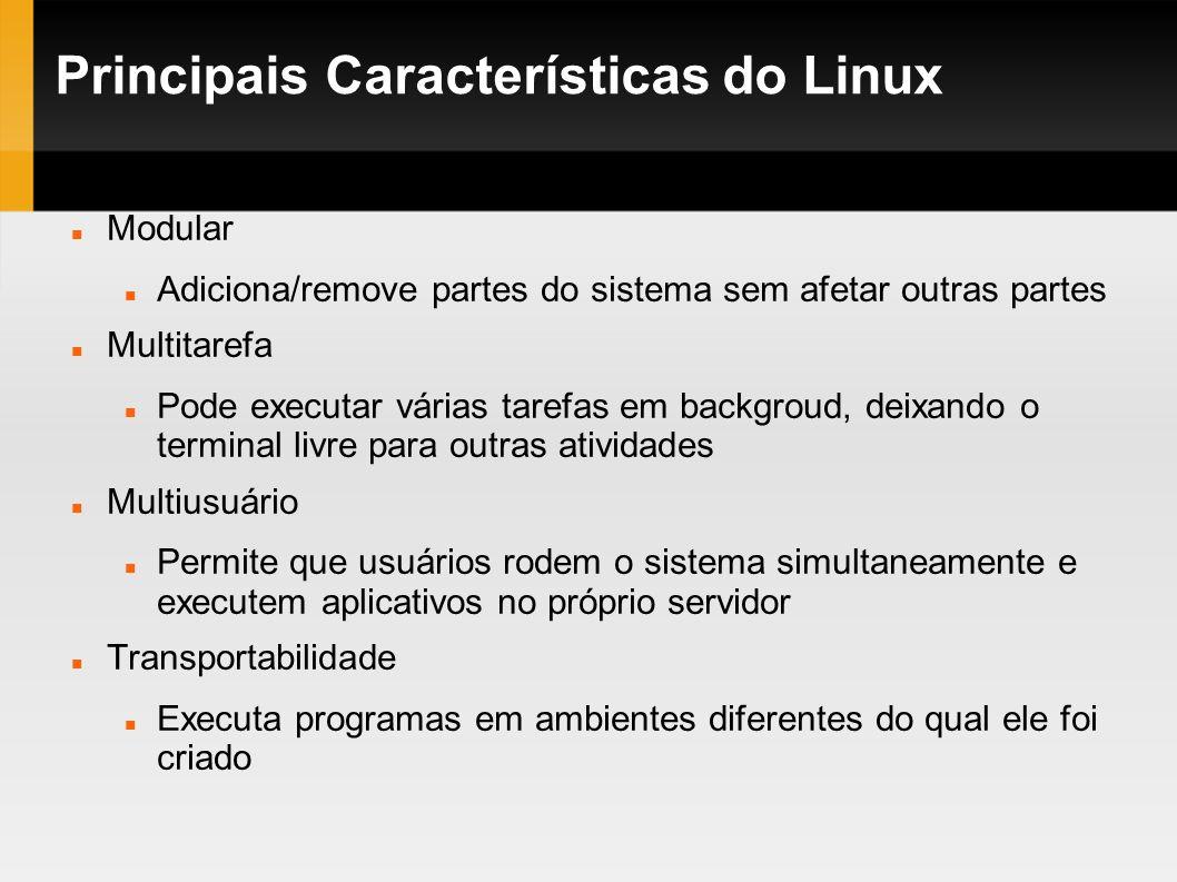 Principais Características do Linux Modular Adiciona/remove partes do sistema sem afetar outras partes Multitarefa Pode executar várias tarefas em bac