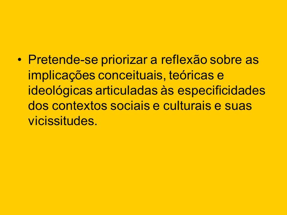 Pretende-se priorizar a reflexão sobre as implicações conceituais, teóricas e ideológicas articuladas às especificidades dos contextos sociais e cultu