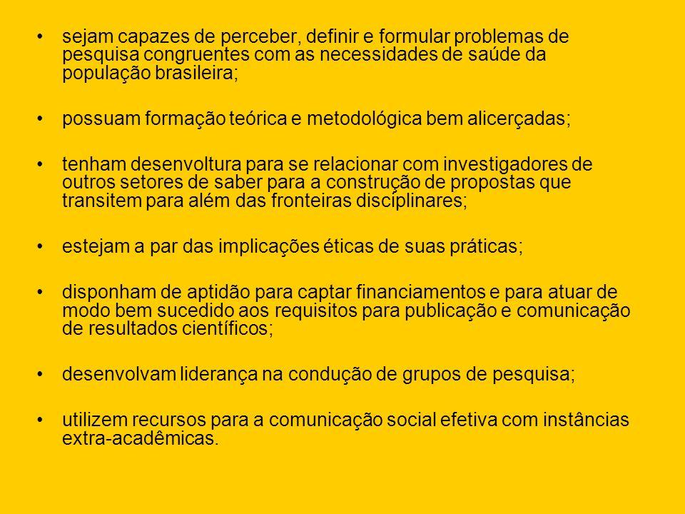 sejam capazes de perceber, definir e formular problemas de pesquisa congruentes com as necessidades de saúde da população brasileira; possuam formação