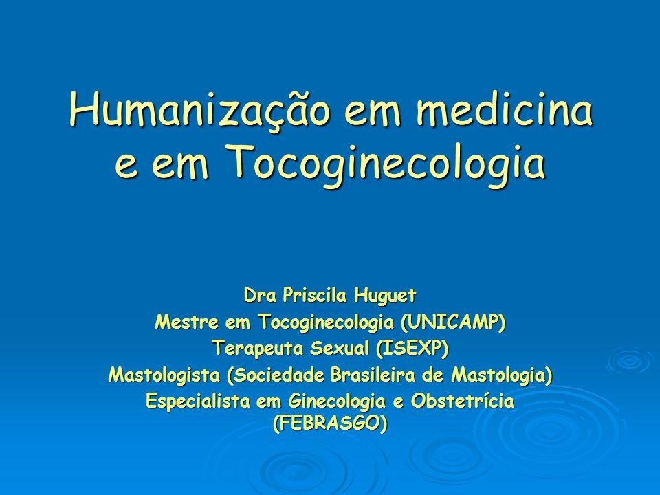 Humanização em medicina e em Tocoginecologia Dra Priscila Huguet Mestre em Tocoginecologia (UNICAMP) Terapeuta Sexual (ISEXP) Mastologista (Sociedade Brasileira de Mastologia) Especialista em Ginecologia e Obstetrícia (FEBRASGO)