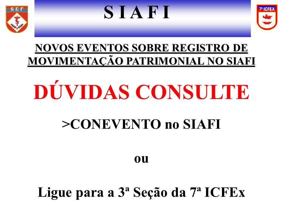 NOVOS EVENTOS SOBRE REGISTRO DE MOVIMENTAÇÃO PATRIMONIAL NO SIAFI DÚVIDAS CONSULTE >CONEVENTO no SIAFI ou Ligue para a 3ª Seção da 7ª ICFEx S I A F I