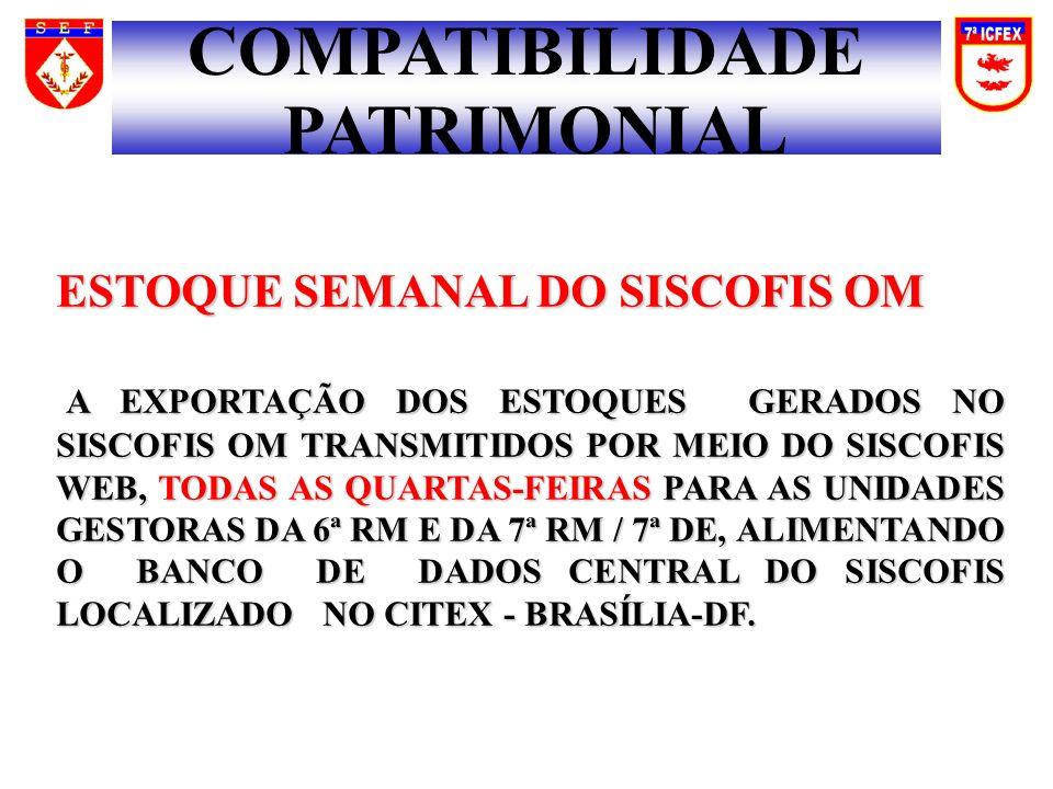 COMPATIBILIDADE PATRIMONIAL ESTOQUE SEMANAL DO SISCOFIS OM A EXPORTAÇÃO DOS ESTOQUES GERADOS NO SISCOFIS OM TRANSMITIDOS POR MEIO DO SISCOFIS WEB, TODAS AS QUARTAS-FEIRAS PARA AS UNIDADES GESTORAS DA 6ª RM E DA 7ª RM / 7ª DE, ALIMENTANDO O BANCO DE DADOS CENTRAL DO SISCOFIS LOCALIZADO NO CITEX - BRASÍLIA-DF.