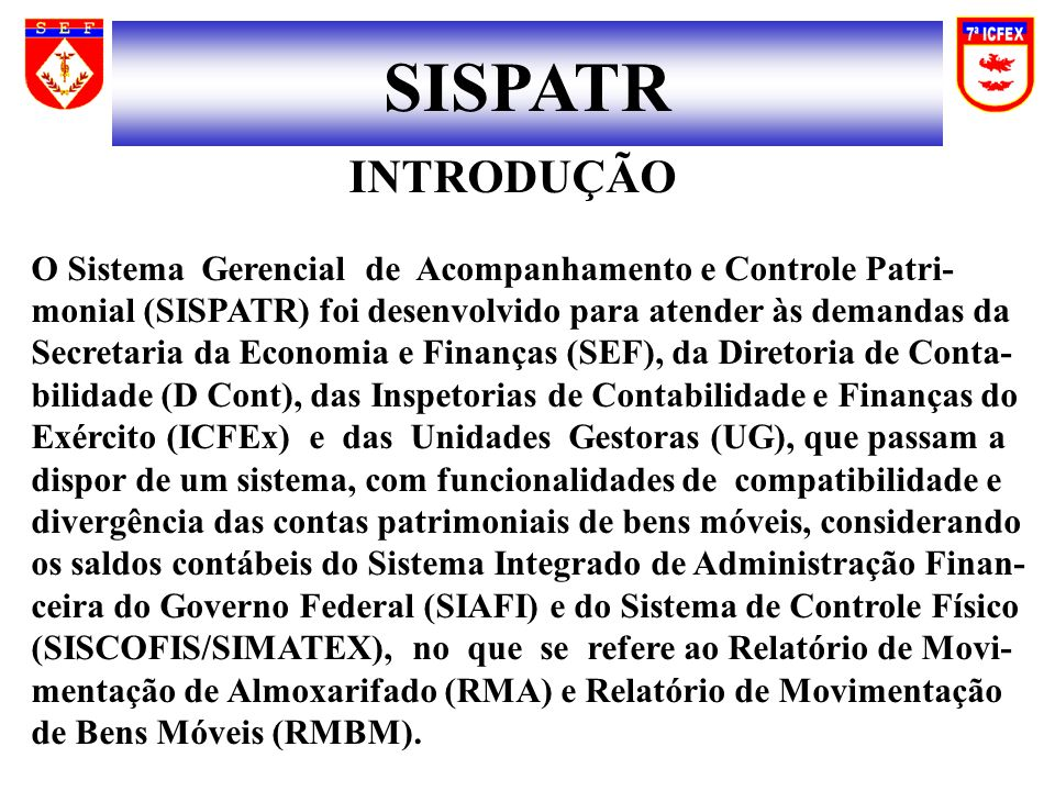 INTRODUÇÃO O Sistema Gerencial de Acompanhamento e Controle Patri- monial (SISPATR) foi desenvolvido para atender às demandas da Secretaria da Economia e Finanças (SEF), da Diretoria de Conta- bilidade (D Cont), das Inspetorias de Contabilidade e Finanças do Exército (ICFEx) e das Unidades Gestoras (UG), que passam a dispor de um sistema, com funcionalidades de compatibilidade e divergência das contas patrimoniais de bens móveis, considerando os saldos contábeis do Sistema Integrado de Administração Finan- ceira do Governo Federal (SIAFI) e do Sistema de Controle Físico (SISCOFIS/SIMATEX), no que se refere ao Relatório de Movi- mentação de Almoxarifado (RMA) e Relatório de Movimentação de Bens Móveis (RMBM).