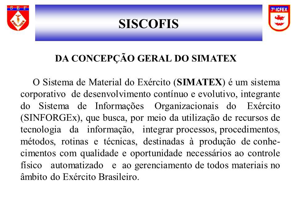 SISCOFIS DA CONCEPÇÃO GERAL DO SIMATEX O Sistema de Material do Exército (SIMATEX) é um sistema corporativo de desenvolvimento contínuo e evolutivo, i