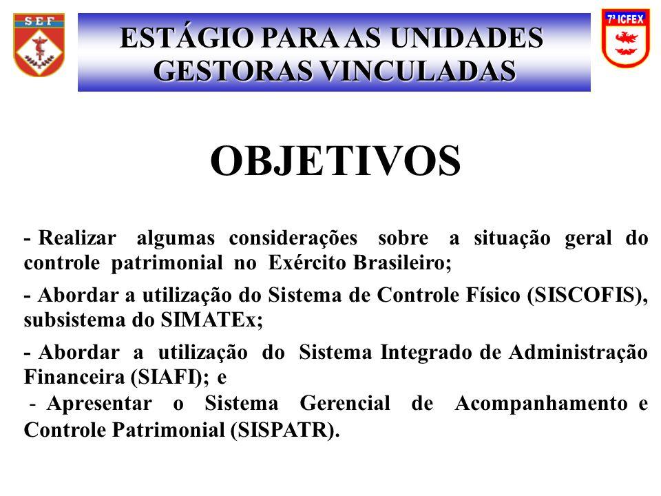OBJETIVOS - Realizar algumas considerações sobre a situação geral do controle patrimonial no Exército Brasileiro; - Abordar a utilização do Sistema de Controle Físico (SISCOFIS), subsistema do SIMATEx; - Abordar a utilização do Sistema Integrado de Administração Financeira (SIAFI); e - Apresentar o Sistema Gerencial de Acompanhamento e Controle Patrimonial (SISPATR).