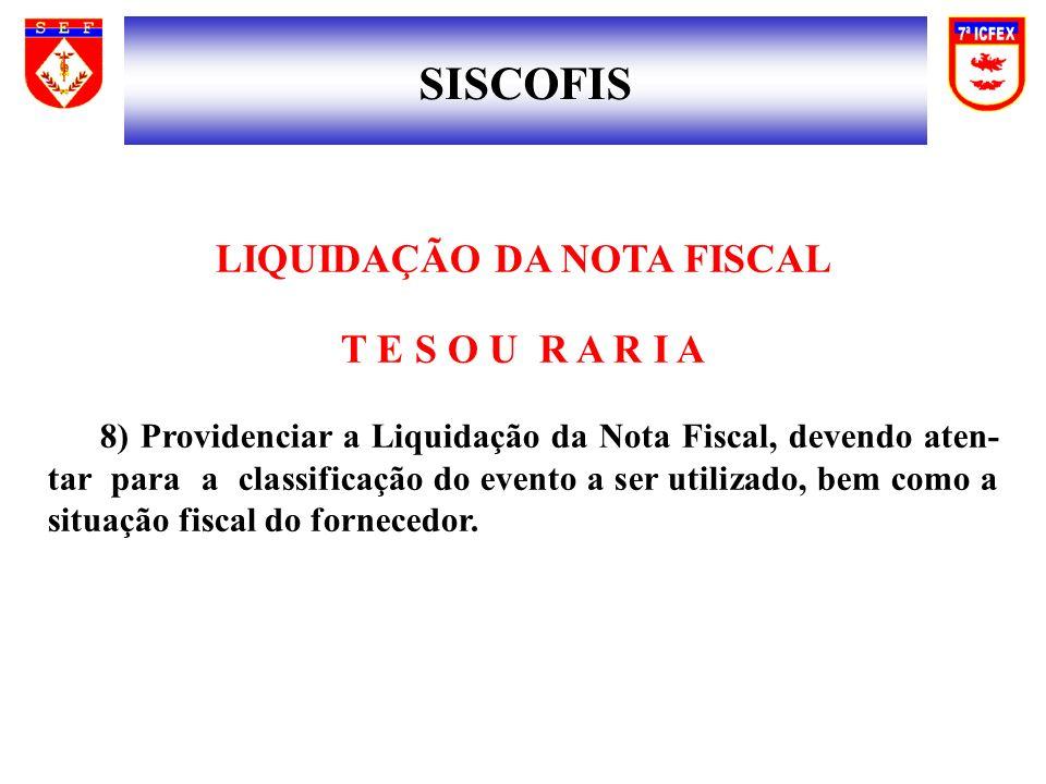 SISCOFIS LIQUIDAÇÃO DA NOTA FISCAL T E S O U R A R I A 8) Providenciar a Liquidação da Nota Fiscal, devendo aten- tar para a classificação do evento a