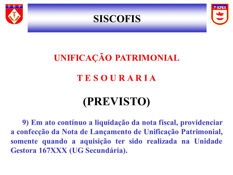 SISCOFIS UNIFICAÇÃO PATRIMONIAL T E S O U R A R I A (PREVISTO) 9) Em ato contínuo a liquidação da nota fiscal, providenciar a confecção da Nota de Lan