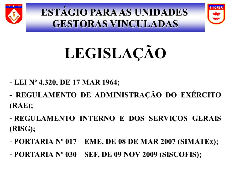 LEGISLAÇÃO - LEI Nº 4.320, DE 17 MAR 1964; - REGULAMENTO DE ADMINISTRAÇÃO DO EXÉRCITO (RAE); - REGULAMENTO INTERNO E DOS SERVIÇOS GERAIS (RISG); - POR