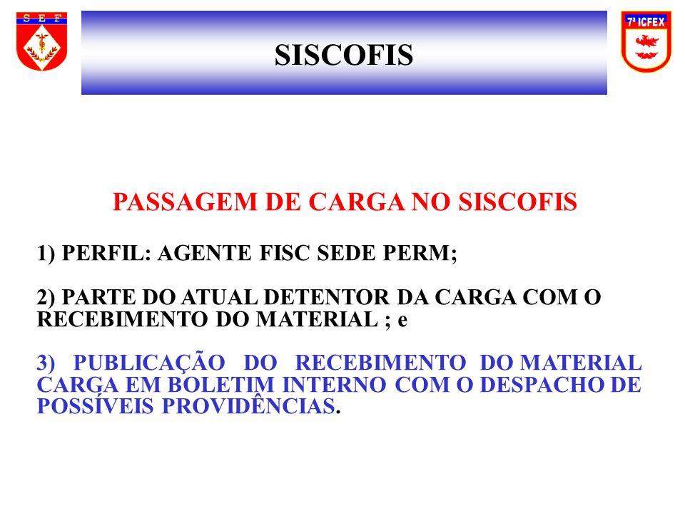 SISCOFIS PASSAGEM DE CARGA NO SISCOFIS 1) PERFIL: AGENTE FISC SEDE PERM; 2) PARTE DO ATUAL DETENTOR DA CARGA COM O RECEBIMENTO DO MATERIAL ; e 3) PUBLICAÇÃO DO RECEBIMENTO DO MATERIAL CARGA EM BOLETIM INTERNO COM O DESPACHO DE POSSÍVEIS PROVIDÊNCIAS.