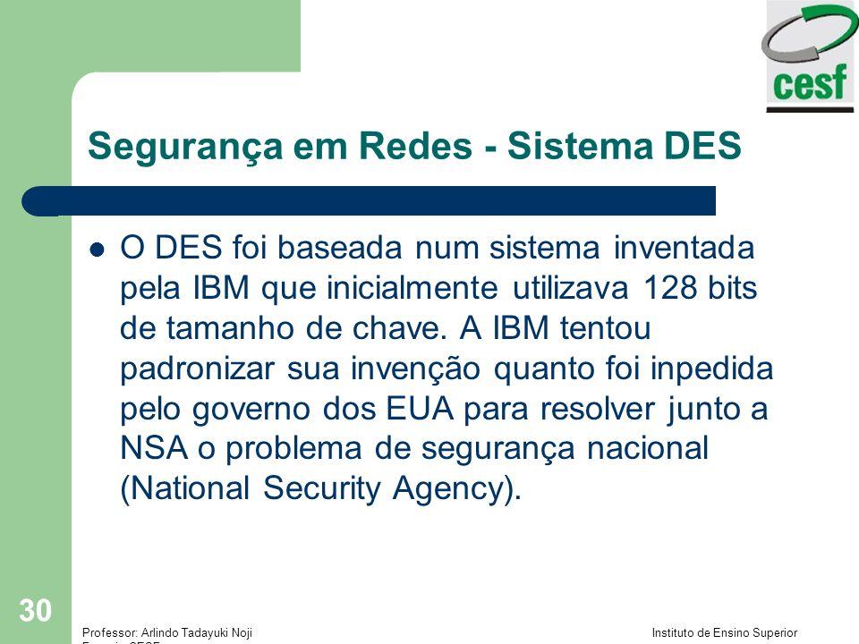 Professor: Arlindo Tadayuki Noji Instituto de Ensino Superior Fucapi - CESF 30 Segurança em Redes - Sistema DES O DES foi baseada num sistema inventada pela IBM que inicialmente utilizava 128 bits de tamanho de chave.