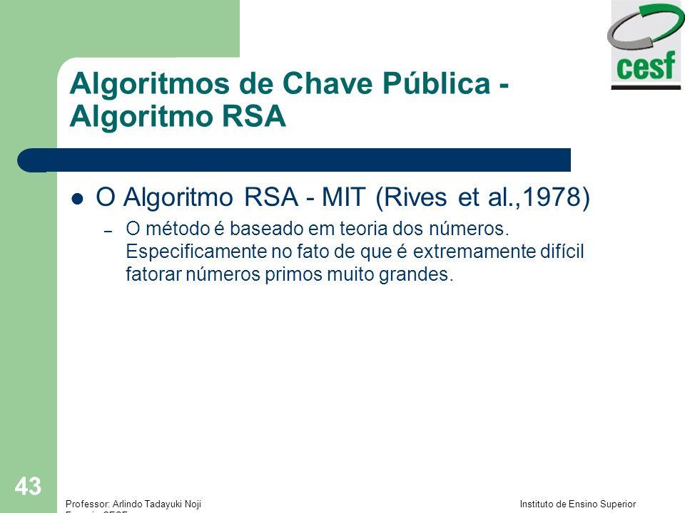 Professor: Arlindo Tadayuki Noji Instituto de Ensino Superior Fucapi - CESF 43 Algoritmos de Chave Pública - Algoritmo RSA O Algoritmo RSA - MIT (Rives et al.,1978) – O método é baseado em teoria dos números.
