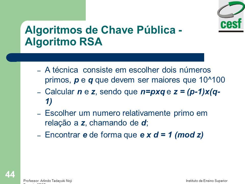 Professor: Arlindo Tadayuki Noji Instituto de Ensino Superior Fucapi - CESF 44 Algoritmos de Chave Pública - Algoritmo RSA – A técnica consiste em escolher dois números primos, p e q que devem ser maiores que 10^100 – Calcular n e z, sendo que n=pxq e z = (p-1)x(q- 1) – Escolher um numero relativamente primo em relação a z, chamando de d; – Encontrar e de forma que e x d = 1 (mod z)
