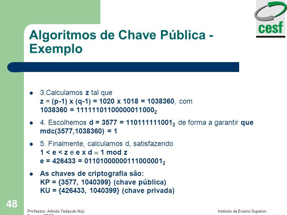 Professor: Arlindo Tadayuki Noji Instituto de Ensino Superior Fucapi - CESF 48 Algoritmos de Chave Pública - Exemplo 3.Calculamos z tal que z = (p-1) x (q-1) = 1020 x 1018 = 1038360, com 1038360 = 11111101100000011000 2 4.