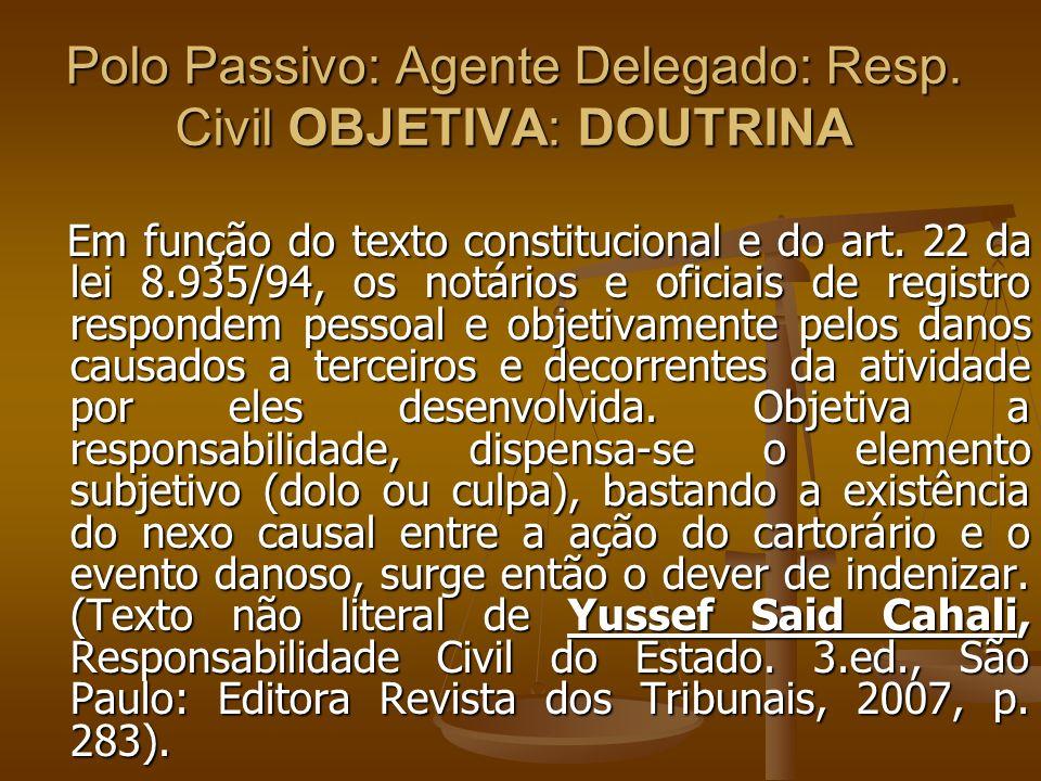 Polo Passivo: Agente Delegado: Resp. Civil OBJETIVA: DOUTRINA Em função do texto constitucional e do art. 22 da lei 8.935/94, os notários e oficiais d