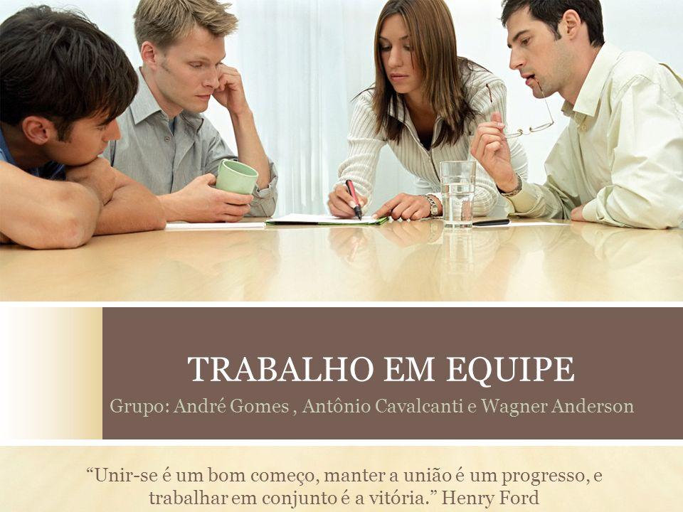 TRABALHO EM EQUIPE Grupo: André Gomes, Antônio Cavalcanti e Wagner Anderson Unir-se é um bom começo, manter a união é um progresso, e trabalhar em con