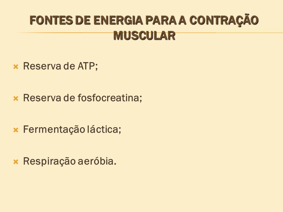 FONTES DE ENERGIA PARA A CONTRAÇÃO MUSCULAR Reserva de ATP; Reserva de fosfocreatina; Fermentação láctica; Respiração aeróbia.