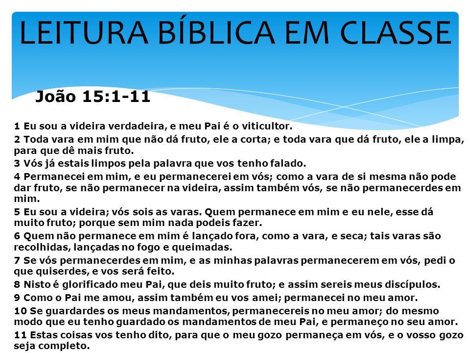 LEITURA BÍBLICA EM CLASSE João 15:1-11 1 Eu sou a videira verdadeira, e meu Pai é o viticultor. 2 Toda vara em mim que não dá fruto, ele a corta; e to