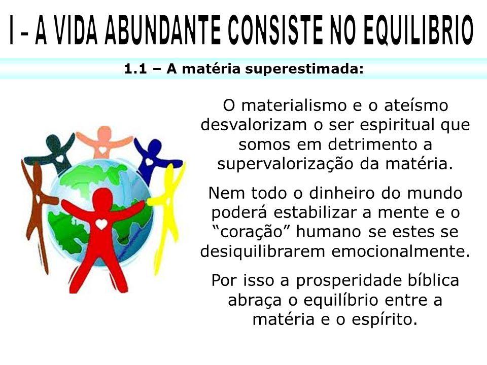 1.1 – A matéria superestimada: O materialismo e o ateísmo desvalorizam o ser espiritual que somos em detrimento a supervalorização da matéria. Nem tod