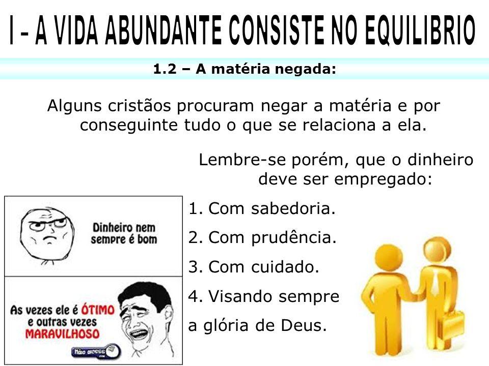 1.2 – A matéria negada: Alguns cristãos procuram negar a matéria e por conseguinte tudo o que se relaciona a ela. Lembre-se porém, que o dinheiro deve