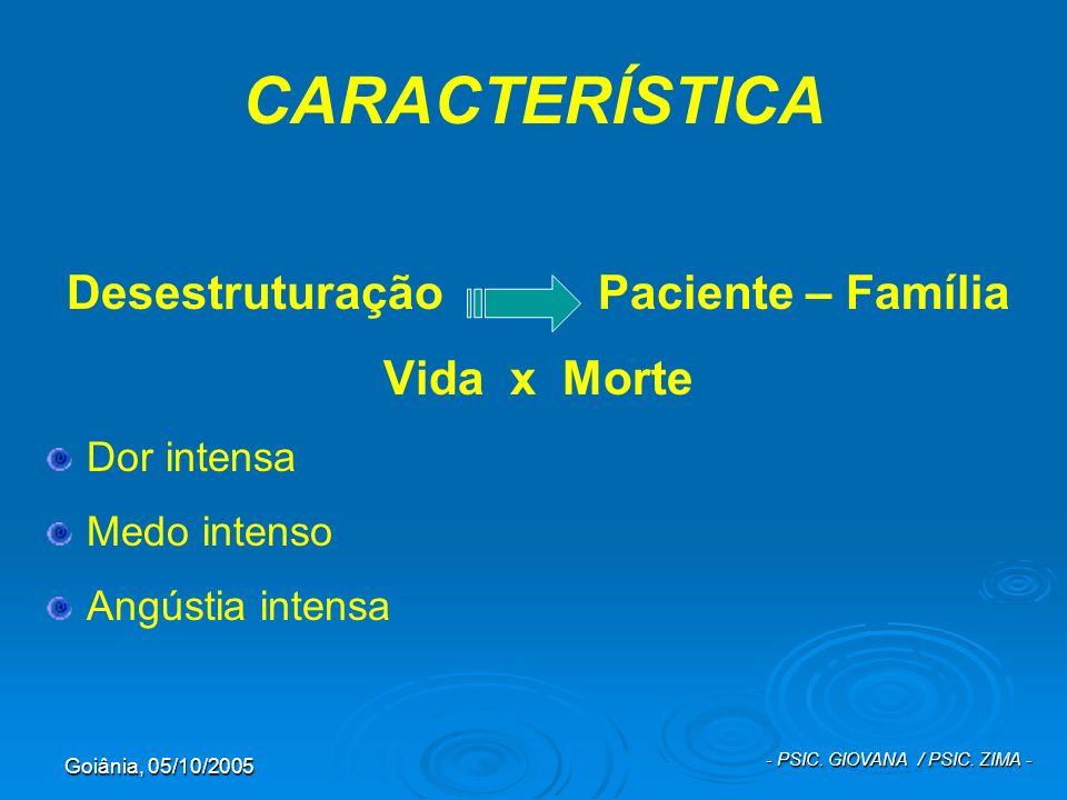 Goiânia, 05/10/2005 - PSIC. GIOVANA / PSIC. ZIMA - CARACTERÍSTICA Desestruturação Paciente – Família Vida x Morte Dor intensa Medo intenso Angústia in