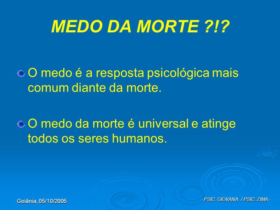 Goiânia, 05/10/2005 - PSIC. GIOVANA / PSIC. ZIMA - MEDO DA MORTE ?!? O medo é a resposta psicológica mais comum diante da morte. O medo da morte é uni
