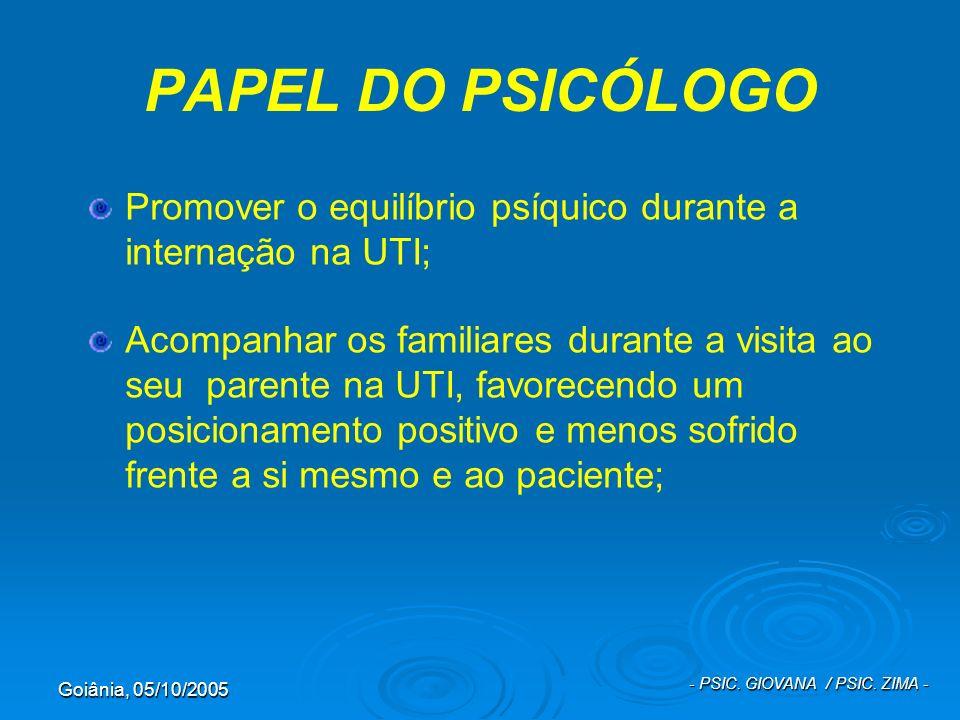 Goiânia, 05/10/2005 - PSIC. GIOVANA / PSIC. ZIMA - PAPEL DO PSICÓLOGO Promover o equilíbrio psíquico durante a internação na UTI; Acompanhar os famili