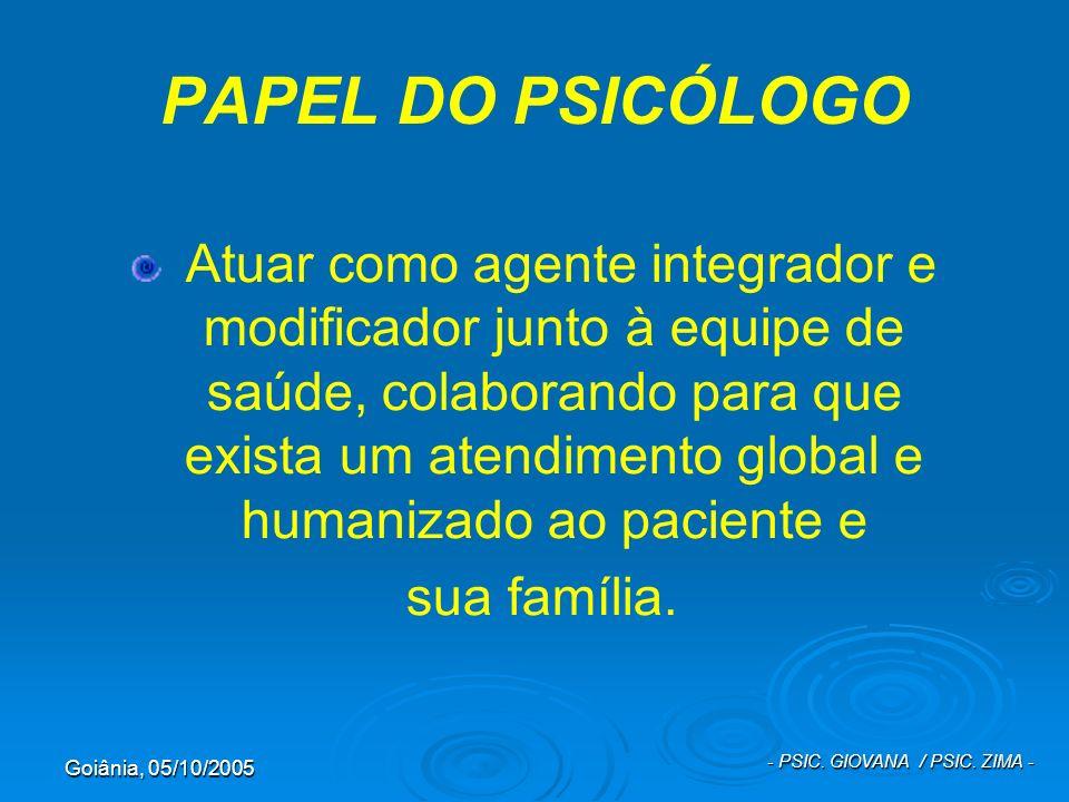 Goiânia, 05/10/2005 - PSIC. GIOVANA / PSIC. ZIMA - PAPEL DO PSICÓLOGO Atuar como agente integrador e modificador junto à equipe de saúde, colaborando