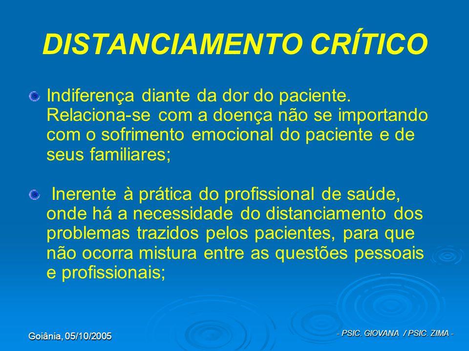 Goiânia, 05/10/2005 - PSIC. GIOVANA / PSIC. ZIMA - DISTANCIAMENTO CRÍTICO Indiferença diante da dor do paciente. Relaciona-se com a doença não se impo