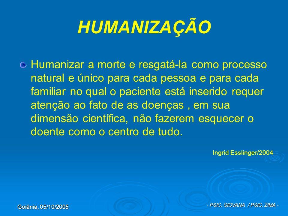 Goiânia, 05/10/2005 - PSIC. GIOVANA / PSIC. ZIMA - HUMANIZAÇÃO Humanizar a morte e resgatá-la como processo natural e único para cada pessoa e para ca