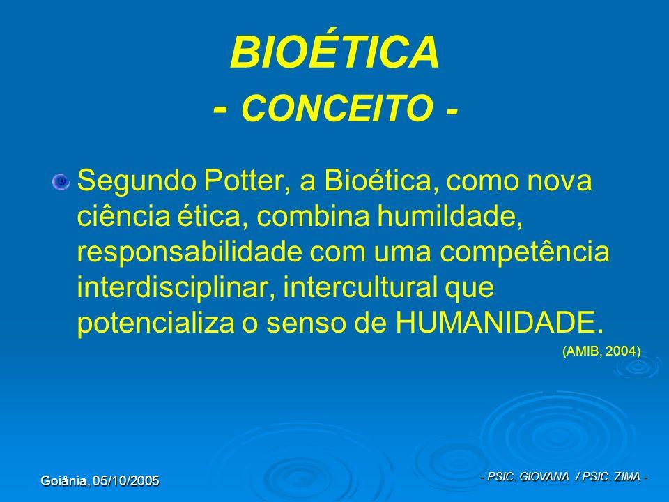 Goiânia, 05/10/2005 - PSIC. GIOVANA / PSIC. ZIMA - BIOÉTICA - CONCEITO - Segundo Potter, a Bioética, como nova ciência ética, combina humildade, respo