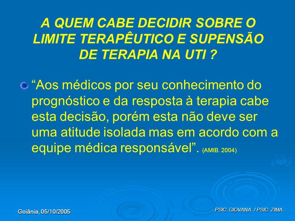 Goiânia, 05/10/2005 - PSIC. GIOVANA / PSIC. ZIMA - A QUEM CABE DECIDIR SOBRE O LIMITE TERAPÊUTICO E SUPENSÃO DE TERAPIA NA UTI ? Aos médicos por seu c