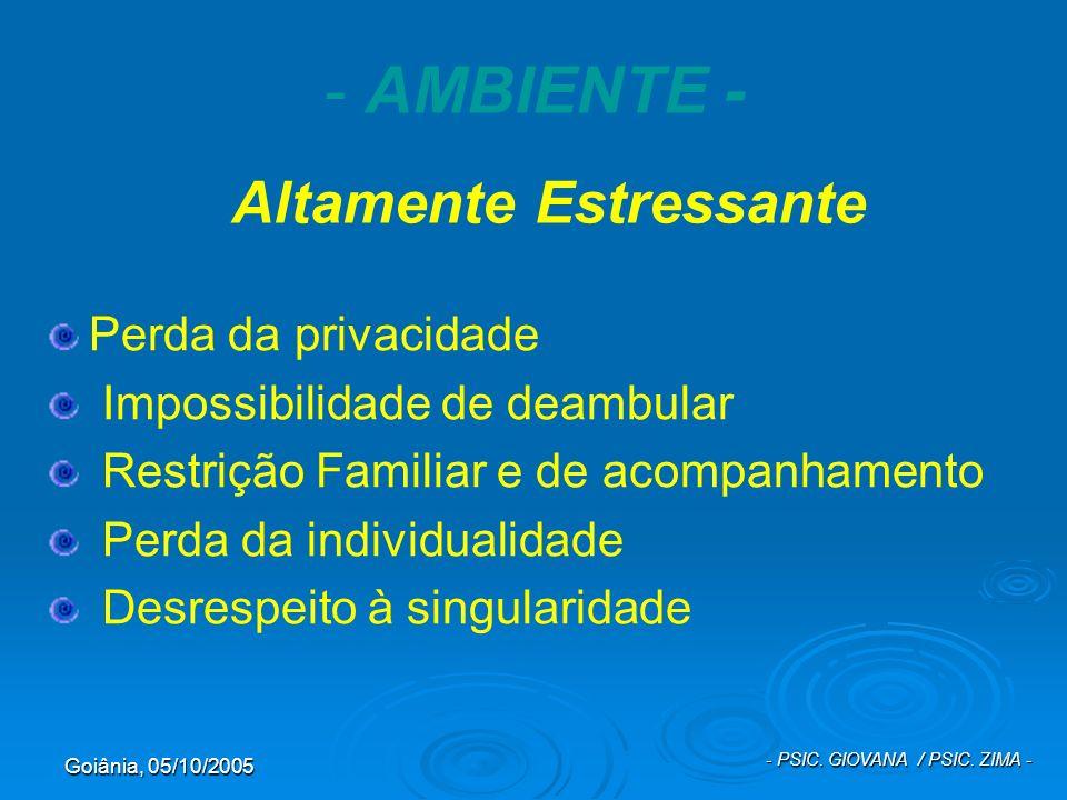 Goiânia, 05/10/2005 - PSIC. GIOVANA / PSIC. ZIMA - - AMBIENTE - Altamente Estressante Perda da privacidade Impossibilidade de deambular Restrição Fami