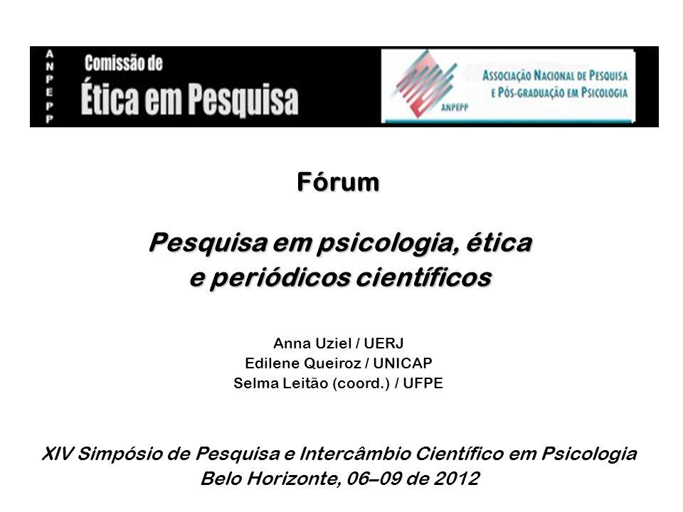Fórum Pesquisa em psicologia, ética e periódicos científicos Anna Uziel / UERJ Edilene Queiroz / UNICAP Selma Leitão (coord.) / UFPE XIV Simpósio de P