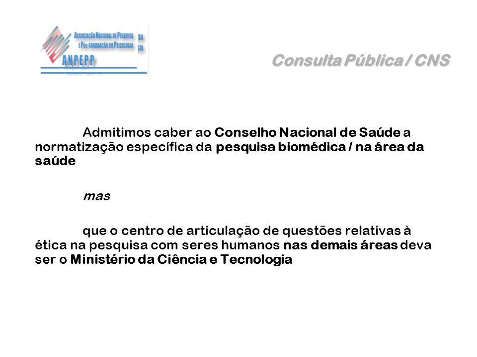 Consulta Pública / CNS Admitimos caber ao Conselho Nacional de Saúde a normatização específica da pesquisa biomédica / na área da saúde mas que o cent
