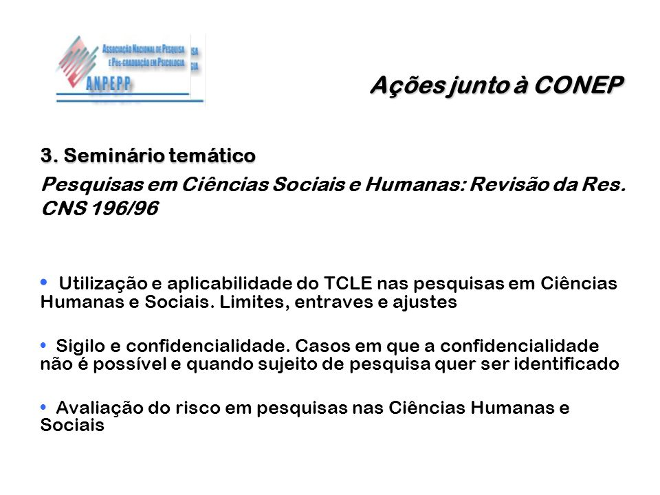 Ações junto à CONEP 3. Seminário temático Pesquisas em Ciências Sociais e Humanas: Revisão da Res. CNS 196/96 Utilização e aplicabilidade do TCLE nas