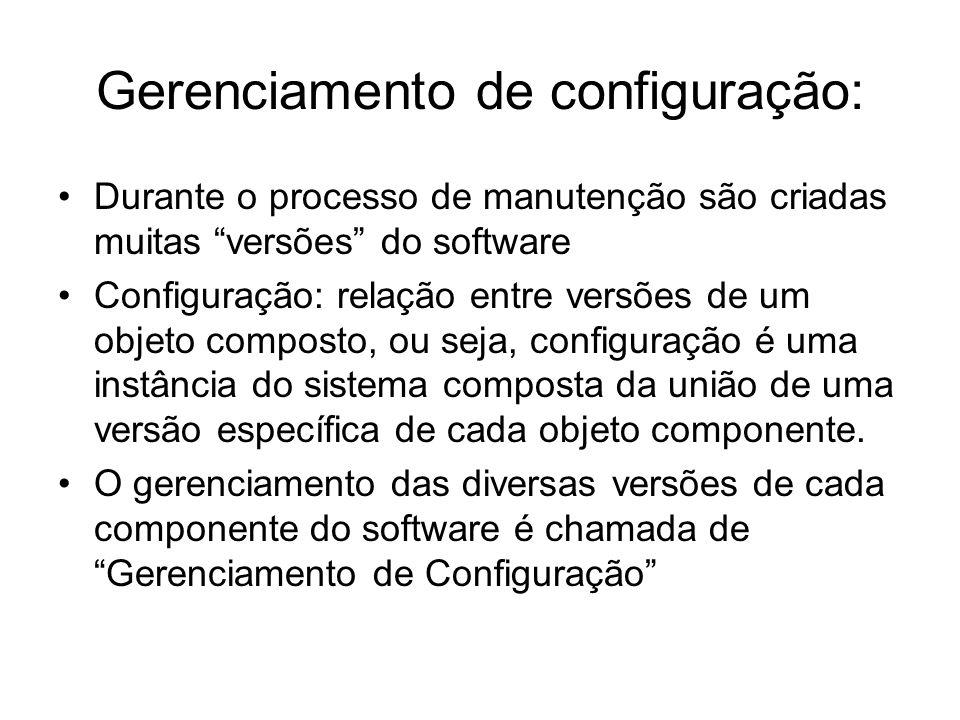 Gerenciamento de configuração: Durante o processo de manutenção são criadas muitas versões do software Configuração: relação entre versões de um objet