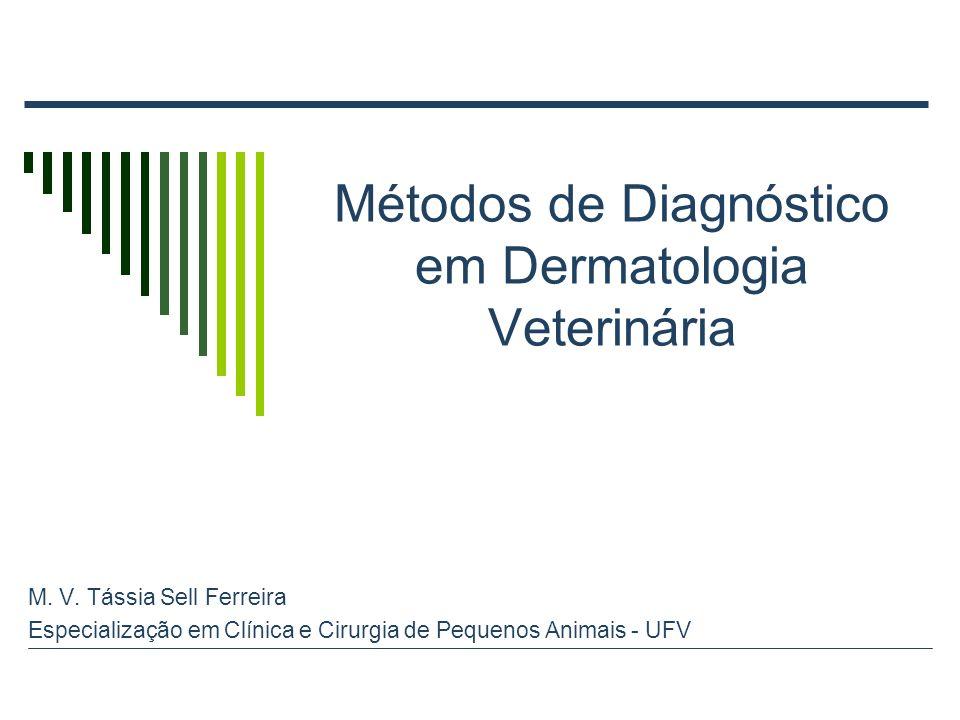 Métodos de Diagnóstico em Dermatologia Veterinária M. V. Tássia Sell Ferreira Especialização em Clínica e Cirurgia de Pequenos Animais - UFV