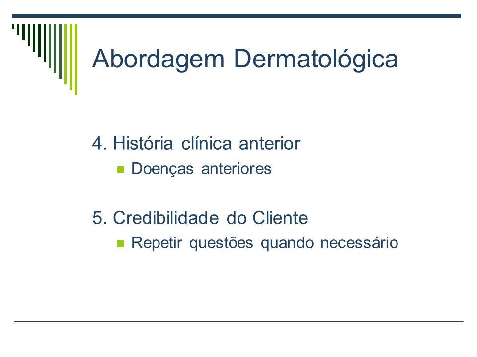 Abordagem Dermatológica 4. História clínica anterior Doenças anteriores 5. Credibilidade do Cliente Repetir questões quando necessário
