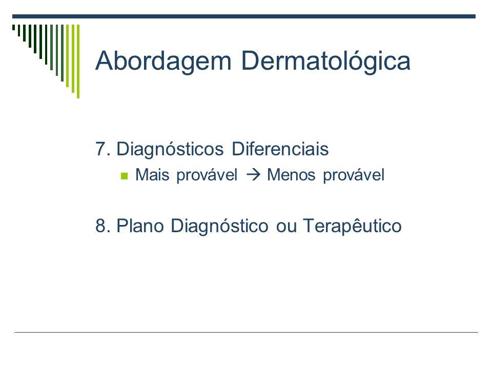 Abordagem Dermatológica 7. Diagnósticos Diferenciais Mais provável Menos provável 8. Plano Diagnóstico ou Terapêutico
